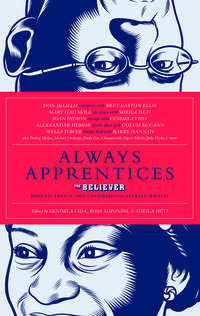 Always Apprentices: The Believer magazine Presents Twenty-Two Conversations Between Writers
